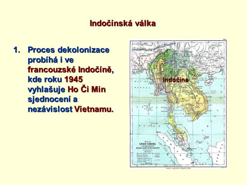 Indočínská válka 1.Proces dekolonizace probíhá i ve francouzské Indočíně, kde roku 1945 vyhlašuje Ho Či Min sjednocení a nezávislost Vietnamu.