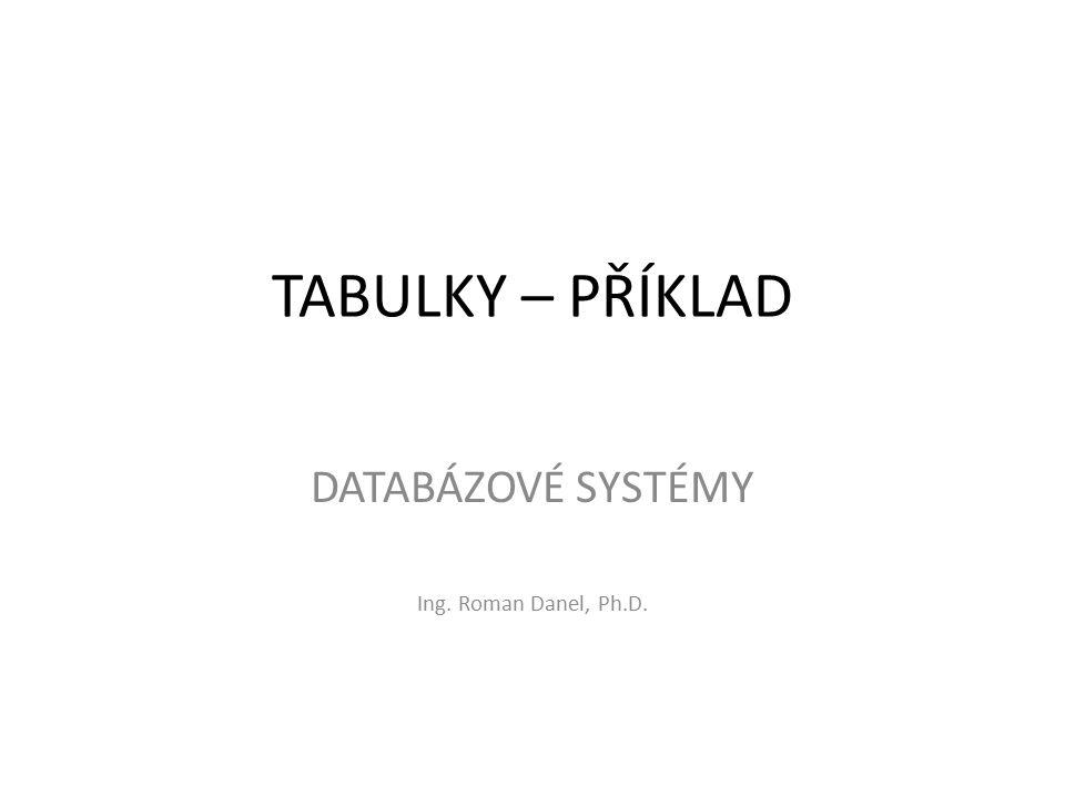 TABULKY – PŘÍKLAD DATABÁZOVÉ SYSTÉMY Ing. Roman Danel, Ph.D.