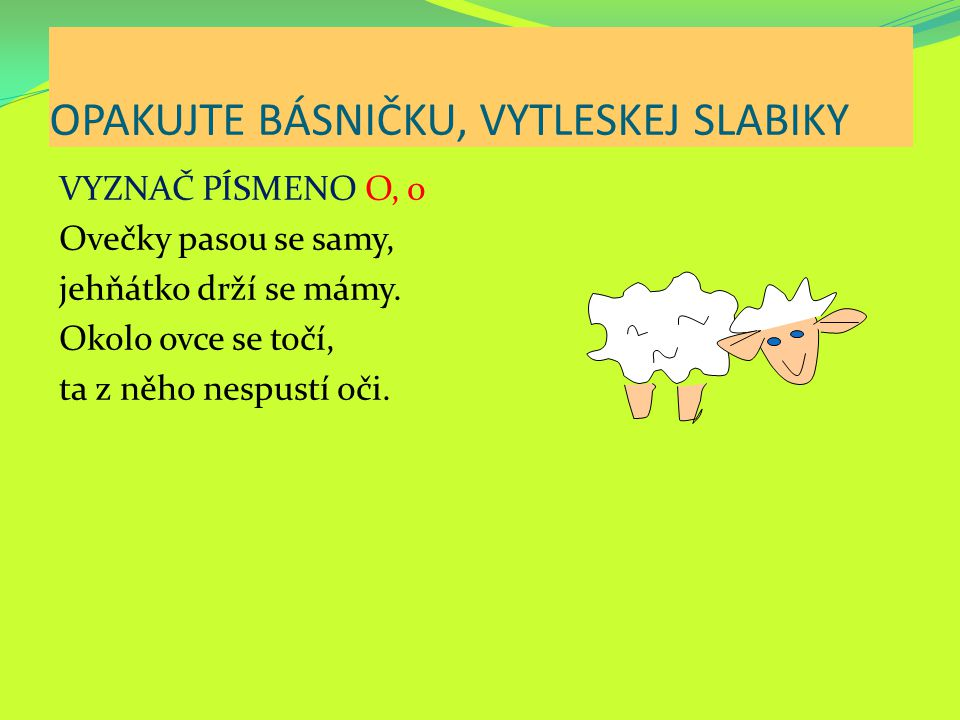 OPAKUJTE BÁSNIČKU, VYTLESKEJ SLABIKY VYZNAČ PÍSMENO O, o Ovečky pasou se samy, jehňátko drží se mámy. Okolo ovce se točí, ta z něho nespustí oči.