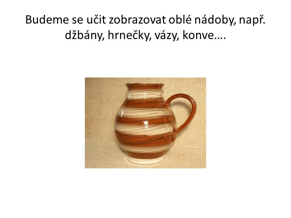 Budeme se učit zobrazovat oblé nádoby, např. džbány, hrnečky, vázy, konve….