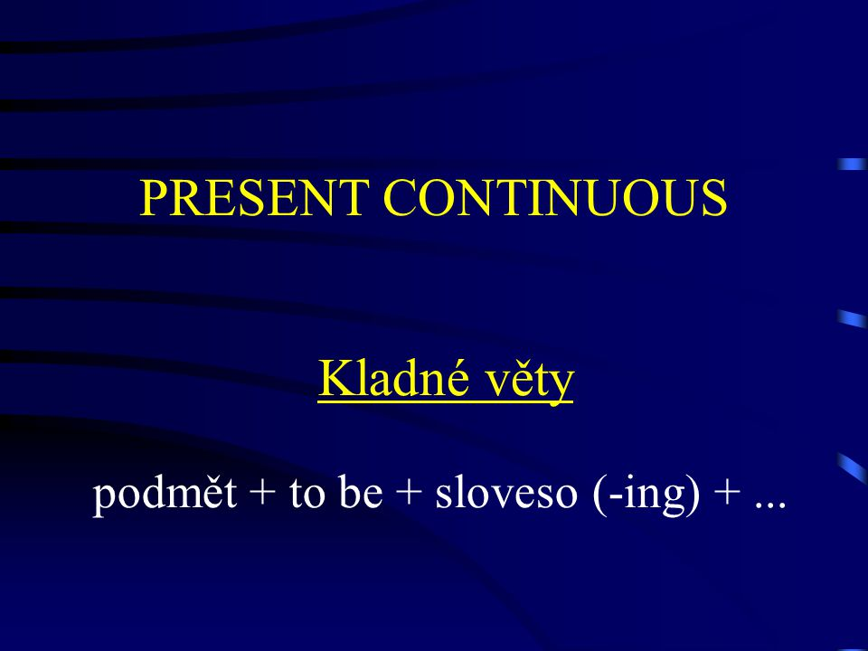 PRESENT CONTINUOUS Kladné věty podmět + to be + sloveso (-ing) +...