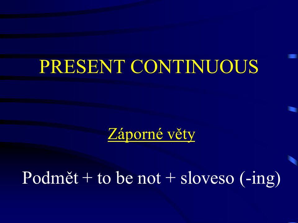 PRESENT CONTINUOUS Záporné věty Podmět + to be not + sloveso (-ing)
