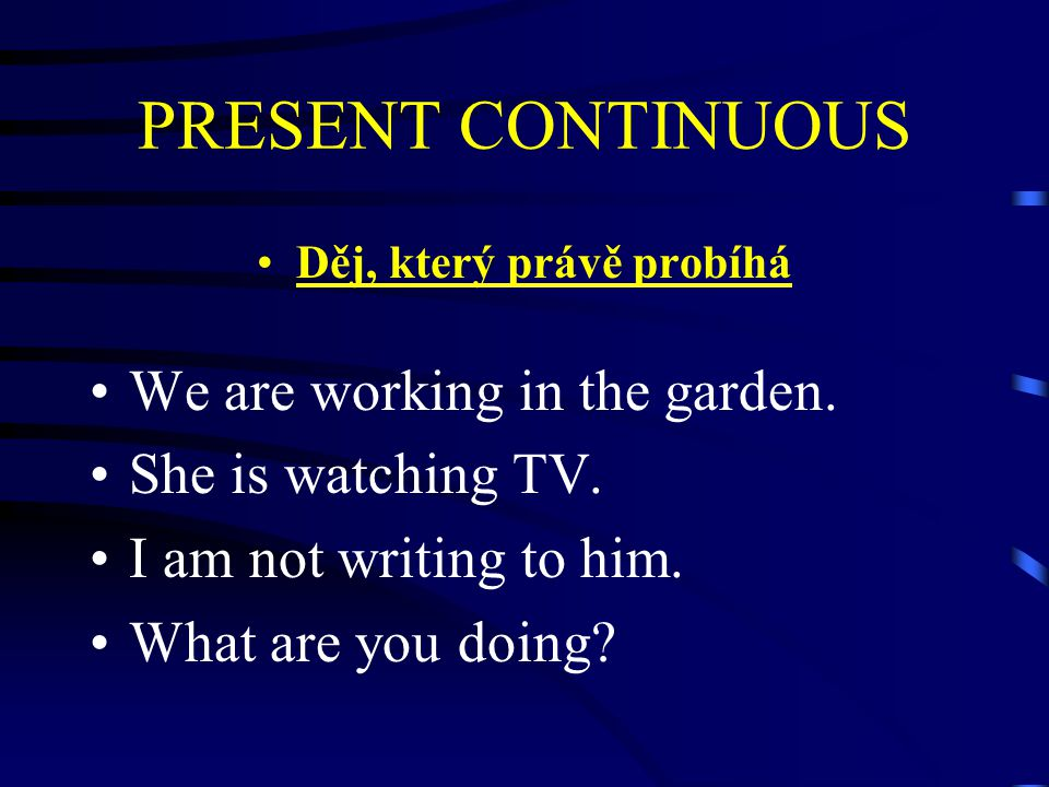 PRESENT CONTINUOUS Děj, který právě probíhá We are working in the garden. She is watching TV. I am not writing to him. What are you doing?