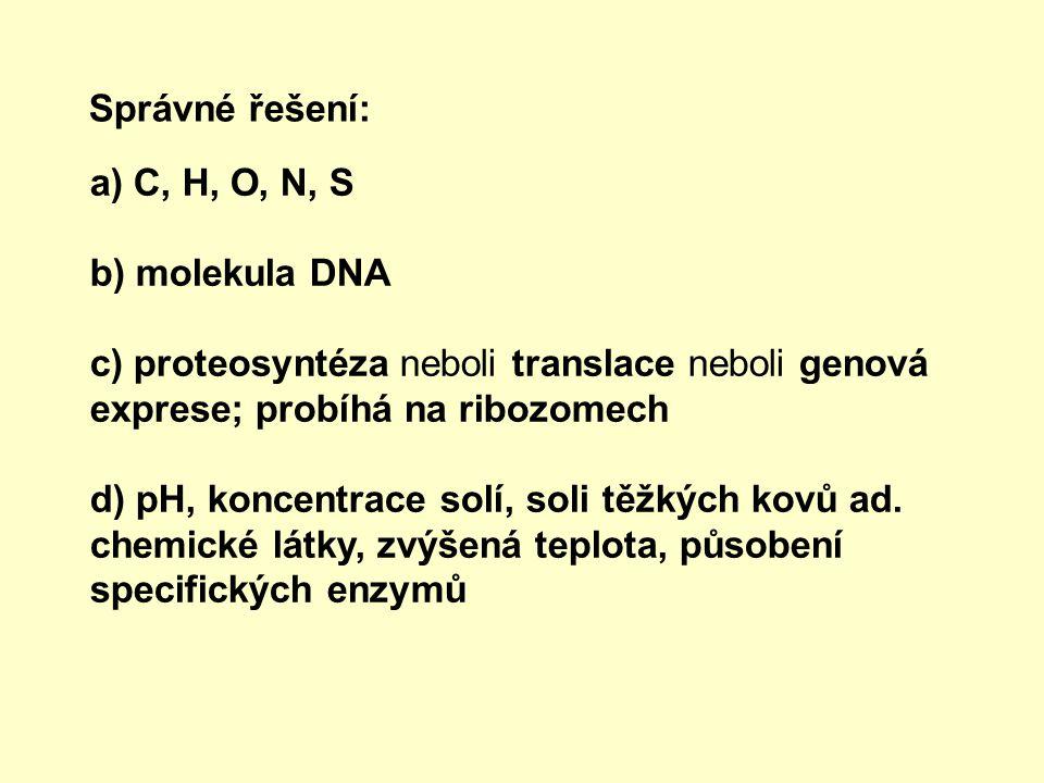 Správné řešení: a) C, H, O, N, S b) molekula DNA c) proteosyntéza neboli translace neboli genová exprese; probíhá na ribozomech d) pH, koncentrace sol