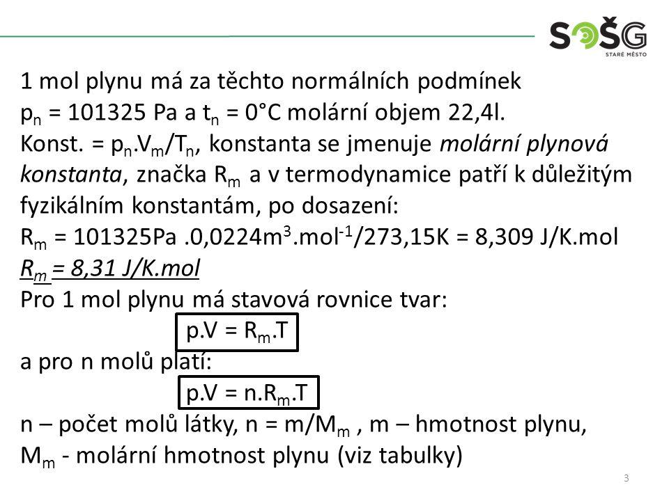 3 1 mol plynu má za těchto normálních podmínek p n = 101325 Pa a t n = 0°C molární objem 22,4l. Konst. = p n.V m /T n, konstanta se jmenuje molární pl