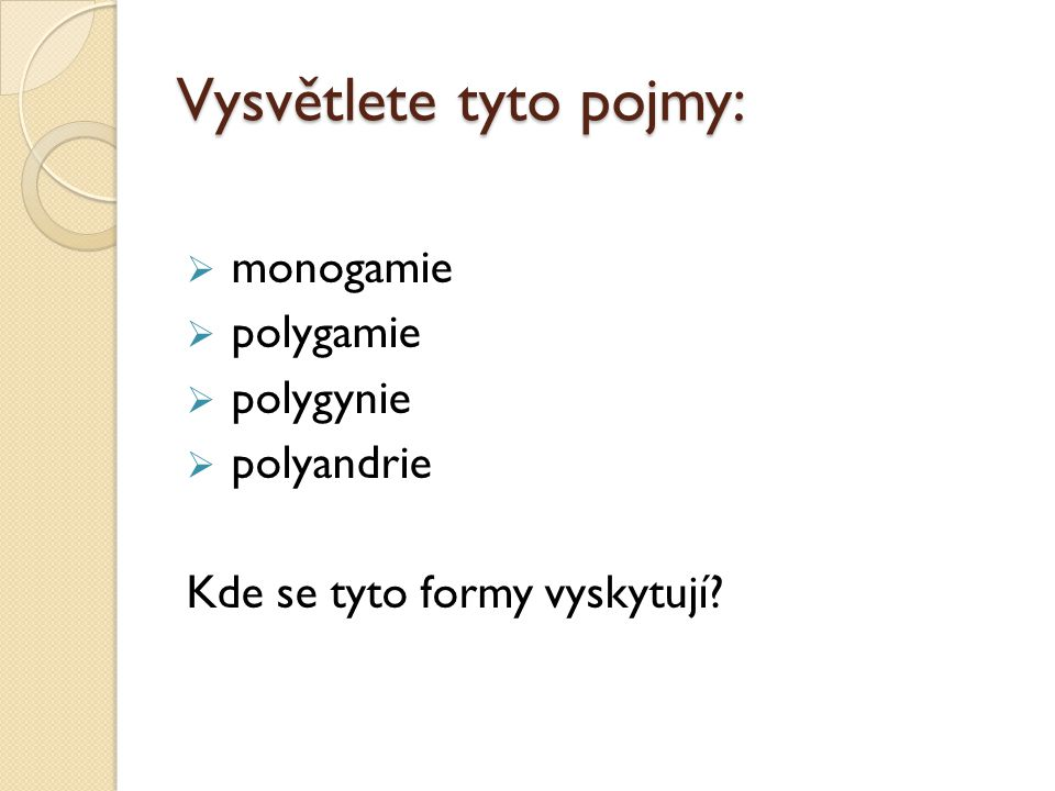 Vysvětlete tyto pojmy:  monogamie  polygamie  polygynie  polyandrie Kde se tyto formy vyskytují