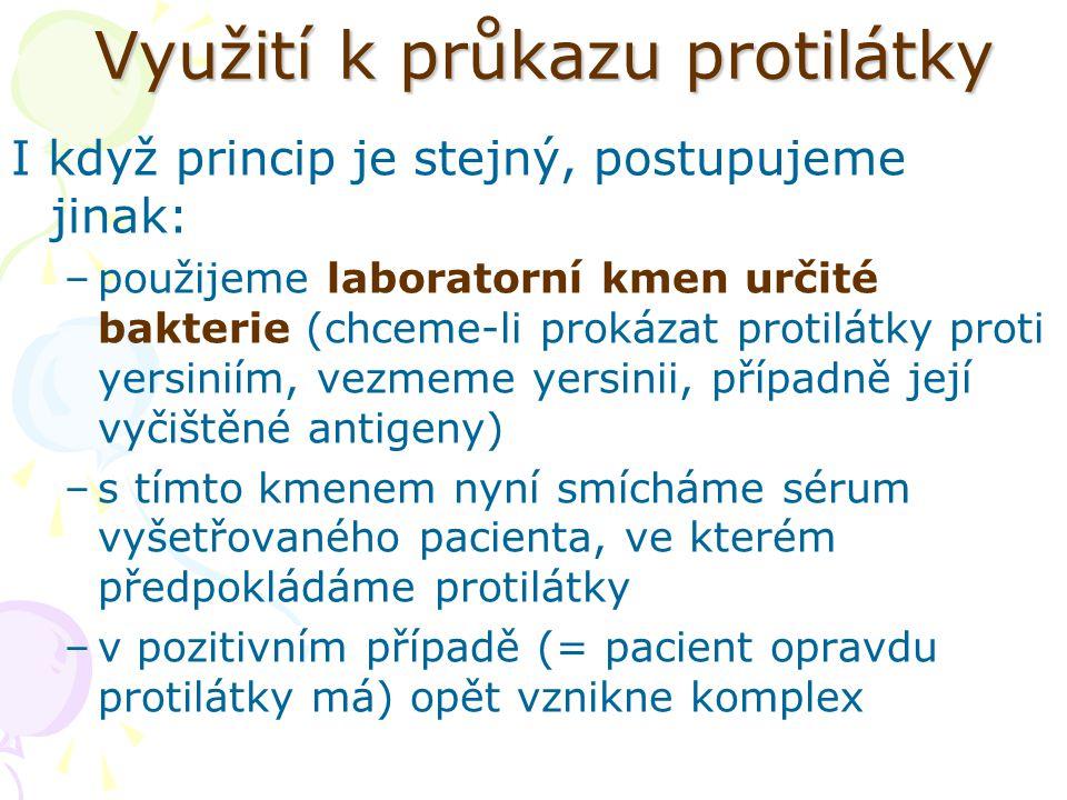 Využití k průkazu protilátky I když princip je stejný, postupujeme jinak: –použijeme laboratorní kmen určité bakterie (chceme-li prokázat protilátky proti yersiniím, vezmeme yersinii, případně její vyčištěné antigeny) –s tímto kmenem nyní smícháme sérum vyšetřovaného pacienta, ve kterém předpokládáme protilátky –v pozitivním případě (= pacient opravdu protilátky má) opět vznikne komplex