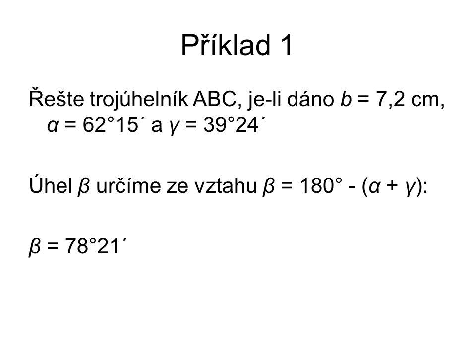 Příklad 1 Řešte trojúhelník ABC, je-li dáno b = 7,2 cm, α = 62°15´ a γ = 39°24´ Úhel β určíme ze vztahu β = 180° - (α + γ): β = 78°21´