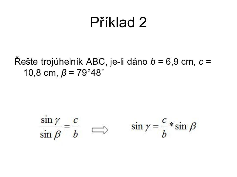 Příklad 2 Řešte trojúhelník ABC, je-li dáno b = 6,9 cm, c = 10,8 cm, β = 79°48´