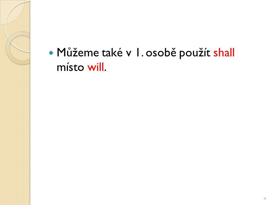 Můžeme také v 1. osobě použít shall místo will. 4