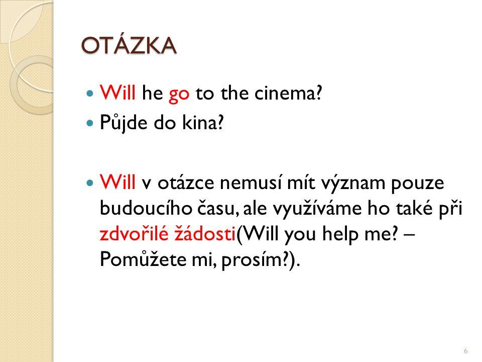 OTÁZKA Will he go to the cinema? Půjde do kina? Will v otázce nemusí mít význam pouze budoucího času, ale využíváme ho také při zdvořilé žádosti(Will