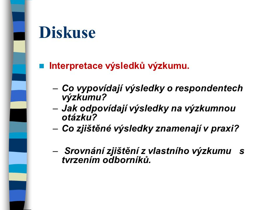 Diskuse Interpretace výsledků výzkumu. –Co vypovídají výsledky o respondentech výzkumu.
