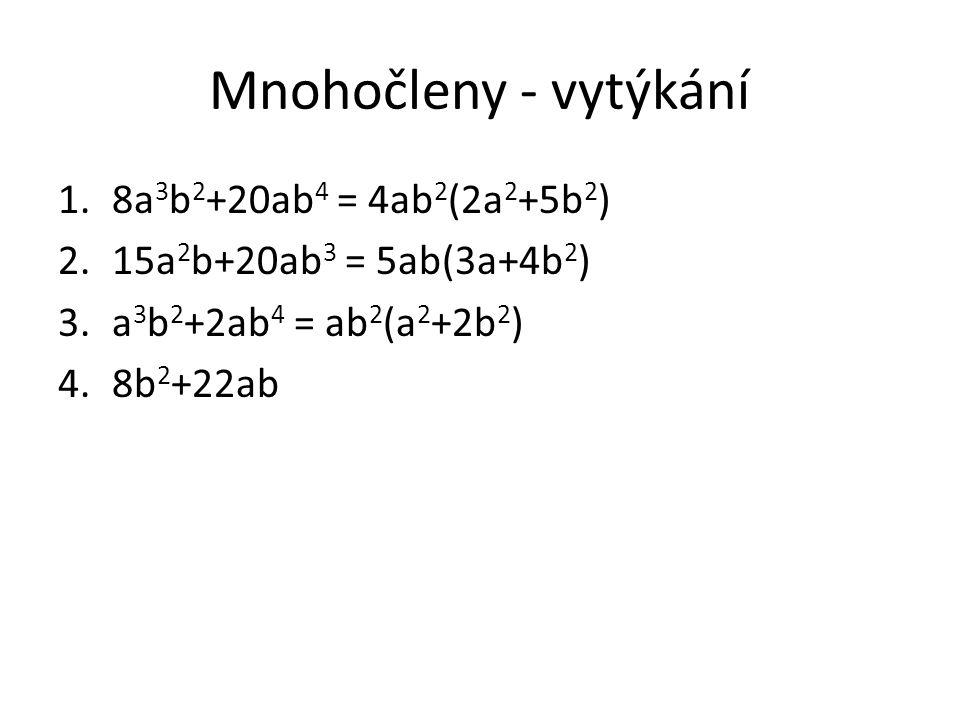 Mnohočleny - vytýkání 1.8a 3 b 2 +20ab 4 = 4ab 2 (2a 2 +5b 2 ) 2.15a 2 b+20ab 3 = 5ab(3a+4b 2 ) 3.a 3 b 2 +2ab 4 = ab 2 (a 2 +2b 2 ) 4.8b 2 +22ab