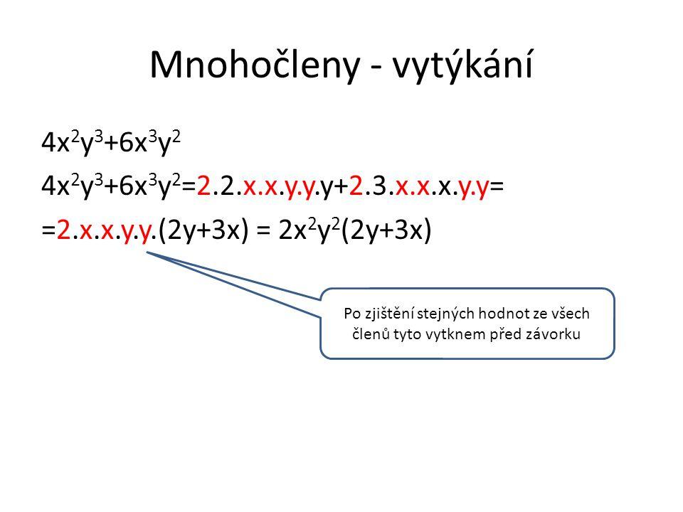 Mnohočleny - vytýkání 4x 2 y 3 +6x 3 y 2 4x 2 y 3 +6x 3 y 2 =2.2.x.x.y.y.y+2.3.x.x.x.y.y= =2.x.x.y.y.(2y+3x) = 2x 2 y 2 (2y+3x) Po zjištění stejných hodnot ze všech členů tyto vytknem před závorku