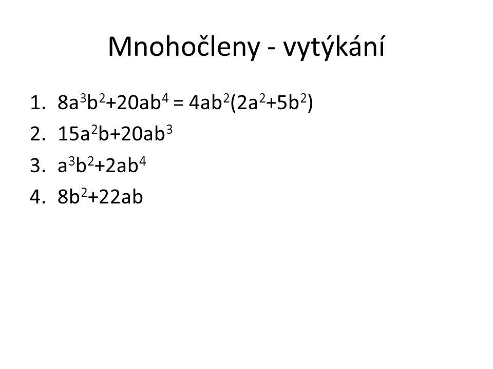 Mnohočleny - vytýkání 1.8a 3 b 2 +20ab 4 = 4ab 2 (2a 2 +5b 2 ) 2.15a 2 b+20ab 3 3.a 3 b 2 +2ab 4 4.8b 2 +22ab