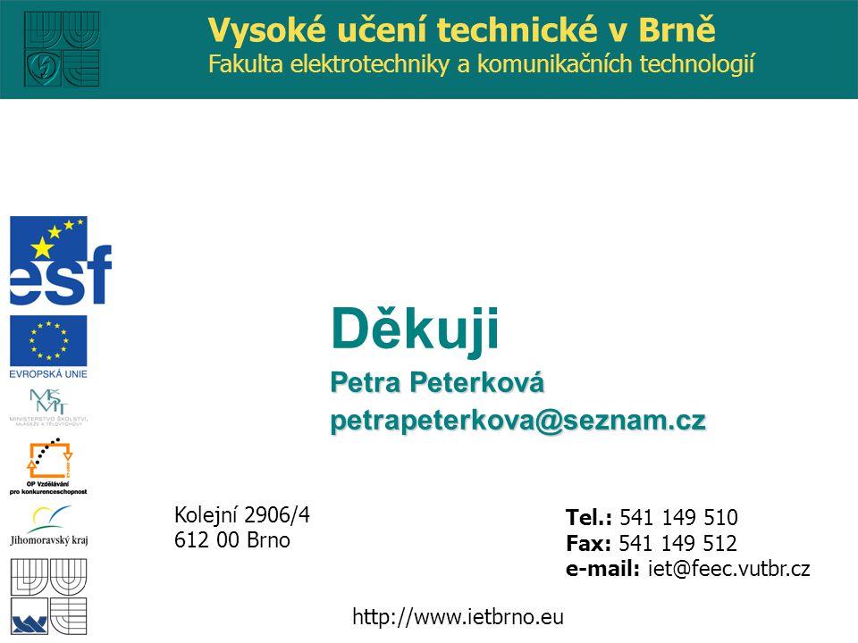 http://www.ietbrno.eu Kolejní 2906/4 612 00 Brno Vysoké učení technické v Brně Fakulta elektrotechniky a komunikačních technologií Tel.: 541 149 510 Fax: 541 149 512 e-mail: iet@feec.vutbr.cz Děkuji Petra Peterková petrapeterkova@seznam.cz