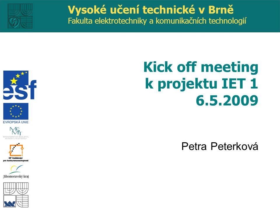 Vysoké učení technické v Brně Fakulta elektrotechniky a komunikačních technologií Petra Peterková Kick off meeting k projektu IET 1 6.5.2009