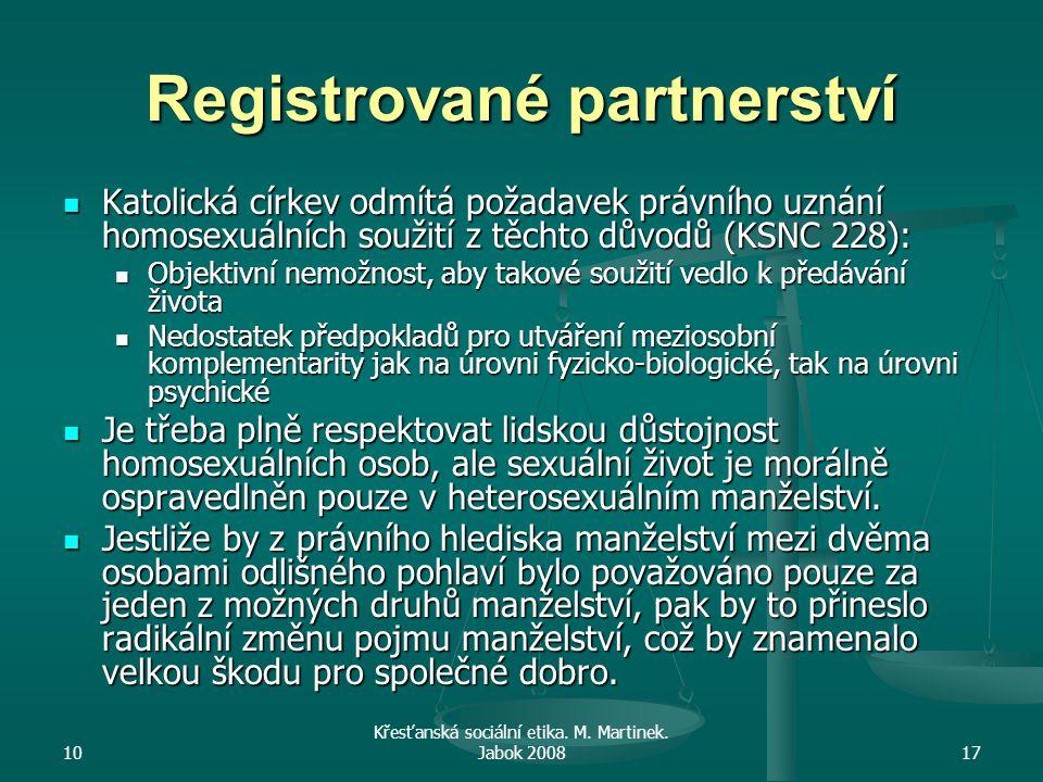 10 Křesťanská sociální etika. M. Martinek. Jabok 200817 Registrované partnerství Katolická církev odmítá požadavek právního uznání homosexuálních souž
