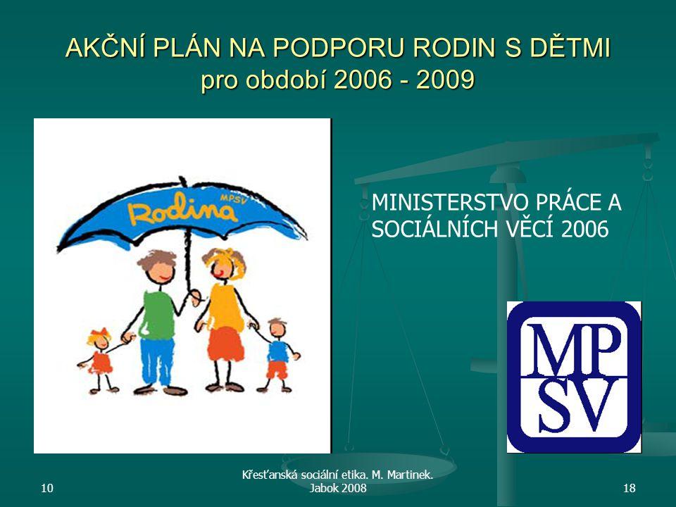 10 Křesťanská sociální etika. M. Martinek. Jabok 200818 AKČNÍ PLÁN NA PODPORU RODIN S DĚTMI pro období 2006 - 2009 MINISTERSTVO PRÁCE A SOCIÁLNÍCH VĚC