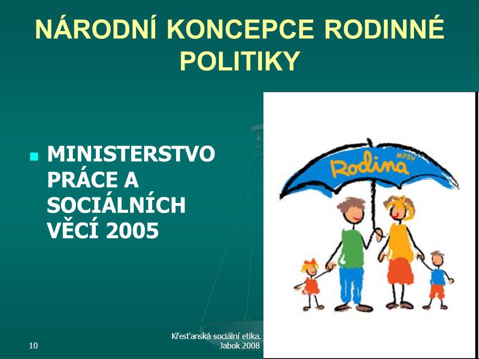 10 Křesťanská sociální etika. M. Martinek. Jabok 200820 NÁRODNÍ KONCEPCE RODINNÉ POLITIKY MINISTERSTVO PRÁCE A SOCIÁLNÍCH VĚCÍ 2005
