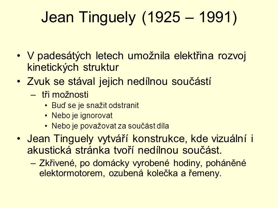 Jean Tinguely (1925 – 1991) V padesátých letech umožnila elektřina rozvoj kinetických struktur Zvuk se stával jejich nedílnou součástí – tři možnosti Buď se je snažit odstranit Nebo je ignorovat Nebo je považovat za součást díla Jean Tinguely vytváří konstrukce, kde vizuální i akustická stránka tvoří nedílnou součást.