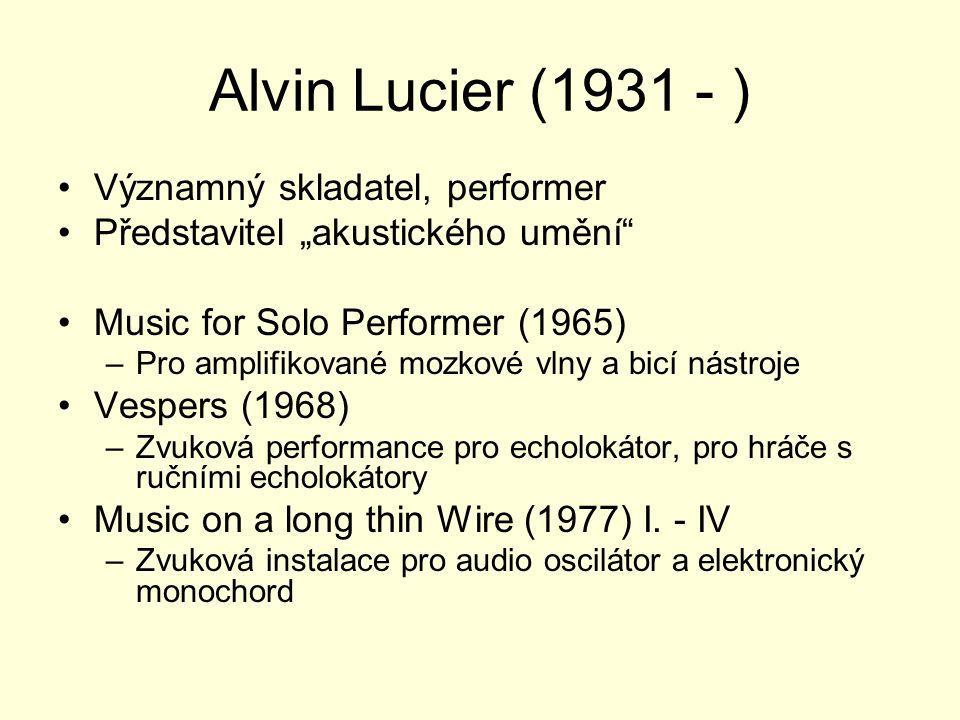 """Alvin Lucier (1931 - ) Významný skladatel, performer Představitel """"akustického umění Music for Solo Performer (1965) –Pro amplifikované mozkové vlny a bicí nástroje Vespers (1968) –Zvuková performance pro echolokátor, pro hráče s ručními echolokátory Music on a long thin Wire (1977) I."""