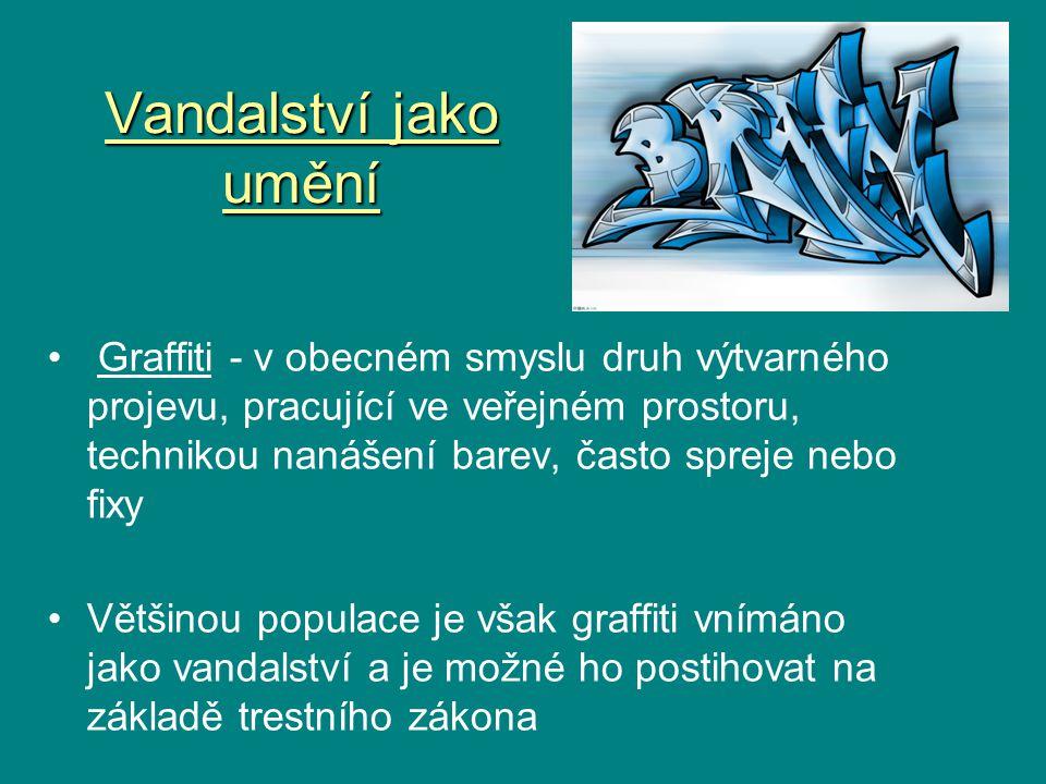 Vandalství jako umění Graffiti - v obecném smyslu druh výtvarného projevu, pracující ve veřejném prostoru, technikou nanášení barev, často spreje nebo fixy Většinou populace je však graffiti vnímáno jako vandalství a je možné ho postihovat na základě trestního zákona