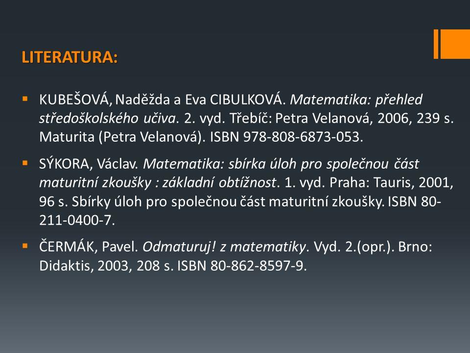 LITERATURA:  KUBEŠOVÁ, Naděžda a Eva CIBULKOVÁ. Matematika: přehled středoškolského učiva. 2. vyd. Třebíč: Petra Velanová, 2006, 239 s. Maturita (Pet