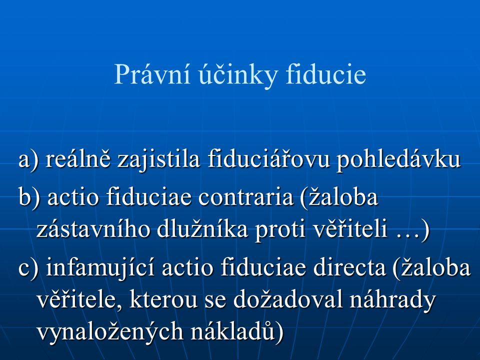 Právní účinky fiducie a) reálně zajistila fiduciářovu pohledávku b) actio fiduciae contraria (žaloba zástavního dlužníka proti věřiteli …) c) infamují