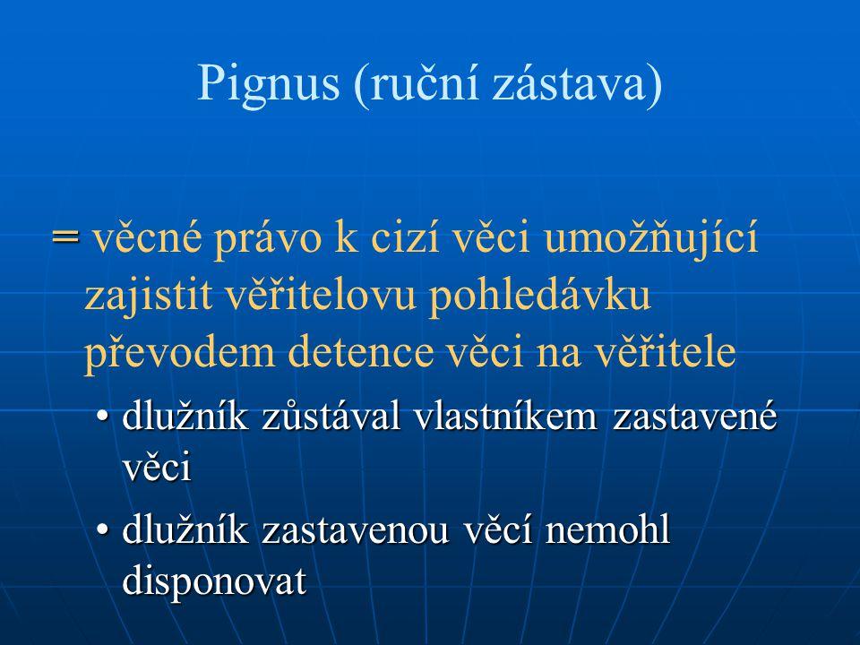 Pignus (ruční zástava) = = věcné právo k cizí věci umožňující zajistit věřitelovu pohledávku převodem detence věci na věřitele dlužník zůstával vlastn