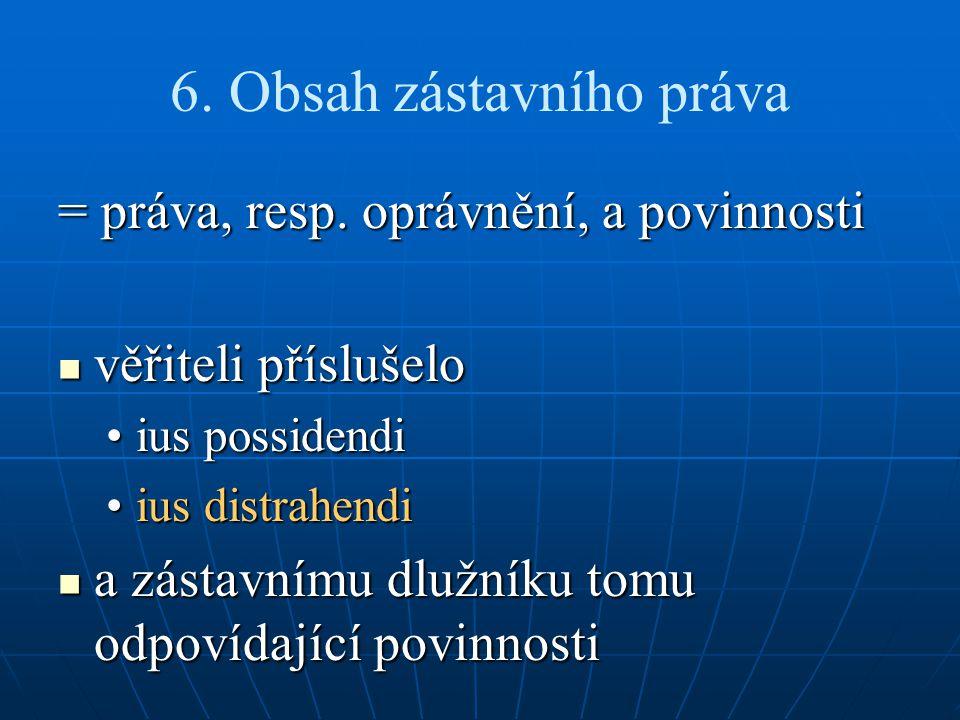 6. Obsah zástavního práva = práva, resp. oprávnění, a povinnosti věřiteli příslušelo věřiteli příslušelo ius possidendiius possidendi ius distrahendii