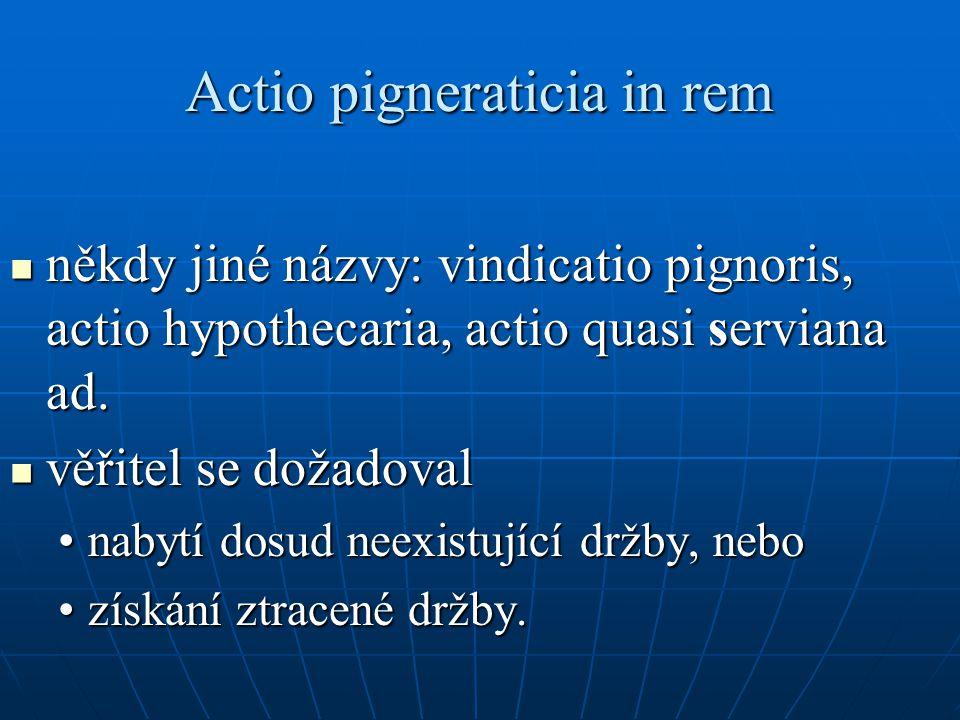 Actio pigneraticia in rem někdy jiné názvy: vindicatio pignoris, actio hypothecaria, actio quasi serviana ad. někdy jiné názvy: vindicatio pignoris, a