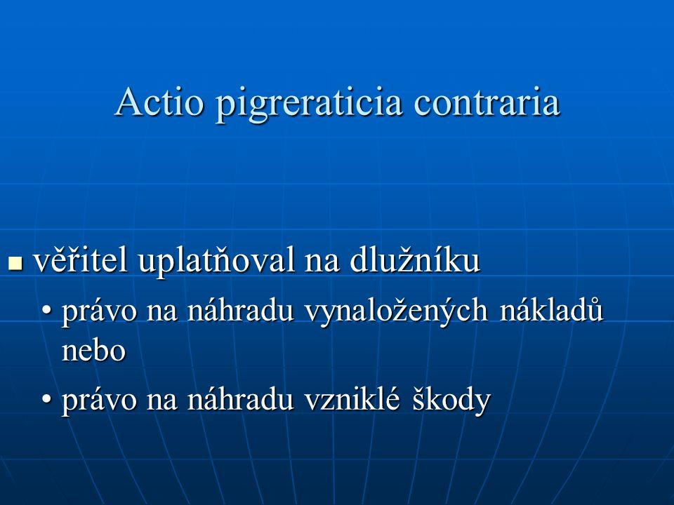 Actio pigreraticia contraria věřitel uplatňoval na dlužníku věřitel uplatňoval na dlužníku právo na náhradu vynaložených nákladů neboprávo na náhradu