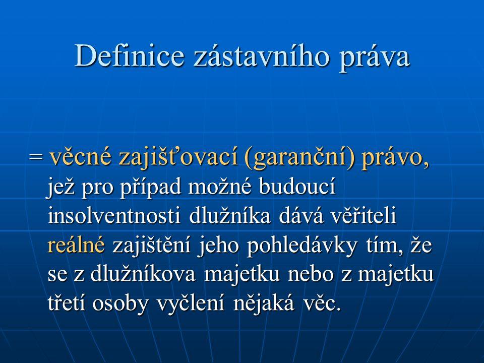 Definice zástavního práva = věcné zajišťovací (garanční) právo, jež pro případ možné budoucí insolventnosti dlužníka dává věřiteli reálné zajištění je
