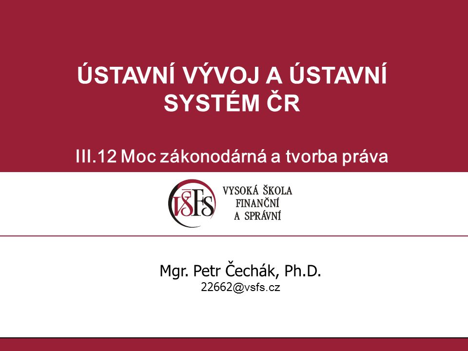 ÚSTAVNÍ VÝVOJ A ÚSTAVNÍ SYSTÉM ČR III.12 Moc zákonodárná a tvorba práva Mgr. Petr Čechák, Ph.D. 22662 @vsfs.cz