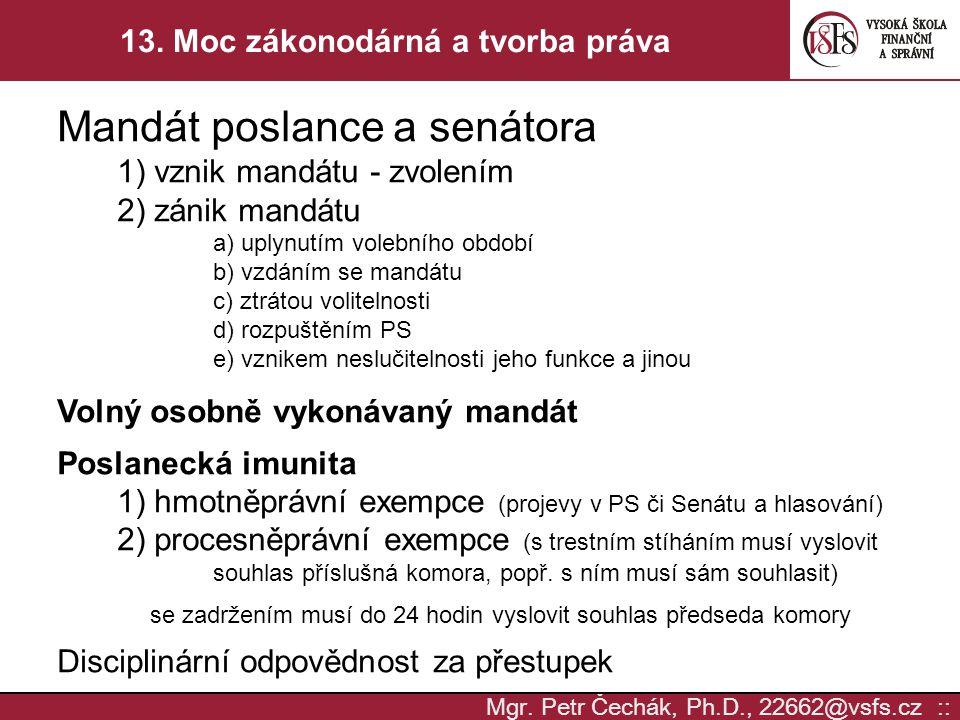 Mgr. Petr Čechák, Ph.D., 22662@vsfs.cz :: 13. Moc zákonodárná a tvorba práva Mandát poslance a senátora 1) vznik mandátu - zvolením 2) zánik mandátu a
