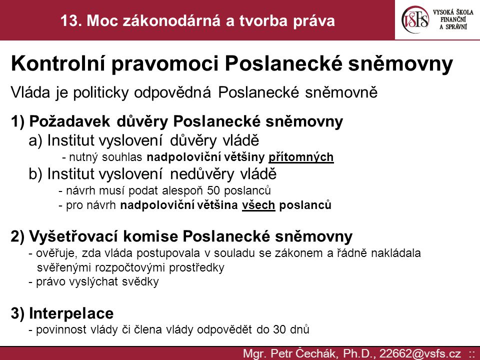 Mgr. Petr Čechák, Ph.D., 22662@vsfs.cz :: 13. Moc zákonodárná a tvorba práva Kontrolní pravomoci Poslanecké sněmovny Vláda je politicky odpovědná Posl