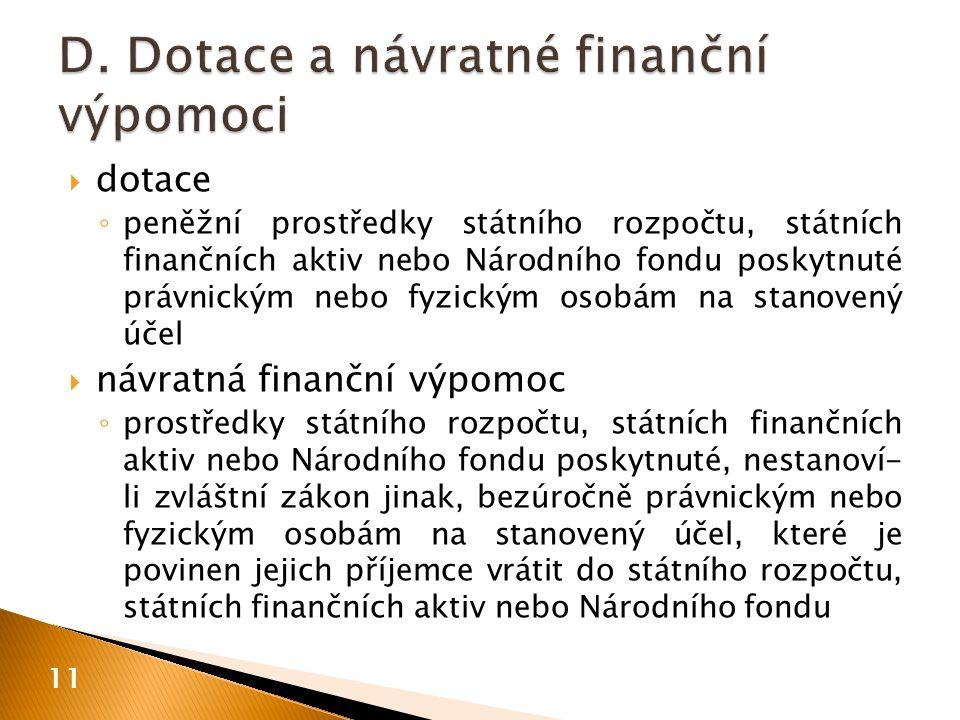  dotace ◦ peněžní prostředky státního rozpočtu, státních finančních aktiv nebo Národního fondu poskytnuté právnickým nebo fyzickým osobám na stanovený účel  návratná finanční výpomoc ◦ prostředky státního rozpočtu, státních finančních aktiv nebo Národního fondu poskytnuté, nestanoví- li zvláštní zákon jinak, bezúročně právnickým nebo fyzickým osobám na stanovený účel, které je povinen jejich příjemce vrátit do státního rozpočtu, státních finančních aktiv nebo Národního fondu 11