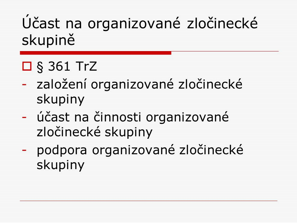 Účast na organizované zločinecké skupině  § 361 TrZ -založení organizované zločinecké skupiny -účast na činnosti organizované zločinecké skupiny -pod