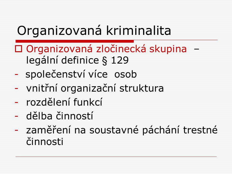 Organizovaná kriminalita  Organizovaná zločinecká skupina – legální definice § 129 - společenství více osob -vnitřní organizační struktura -rozdělení
