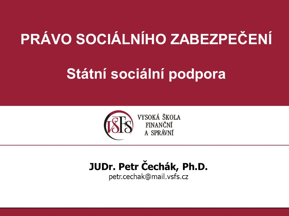 PRÁVO SOCIÁLNÍHO ZABEZPEČENÍ Státní sociální podpora JUDr. Petr Čechák, Ph.D. petr.cechak@mail.vsfs.cz