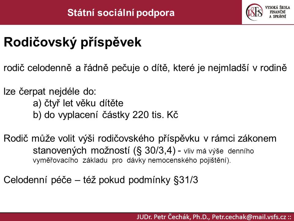 JUDr. Petr Čechák, Ph.D., Petr.cechak@mail.vsfs.cz :: Státní sociální podpora Rodičovský příspěvek rodič celodenně a řádně pečuje o dítě, které je nej
