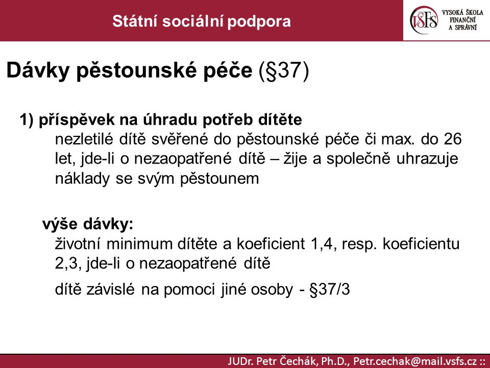 JUDr. Petr Čechák, Ph.D., Petr.cechak@mail.vsfs.cz :: Státní sociální podpora Dávky pěstounské péče (§37) 1) příspěvek na úhradu potřeb dítěte nezleti