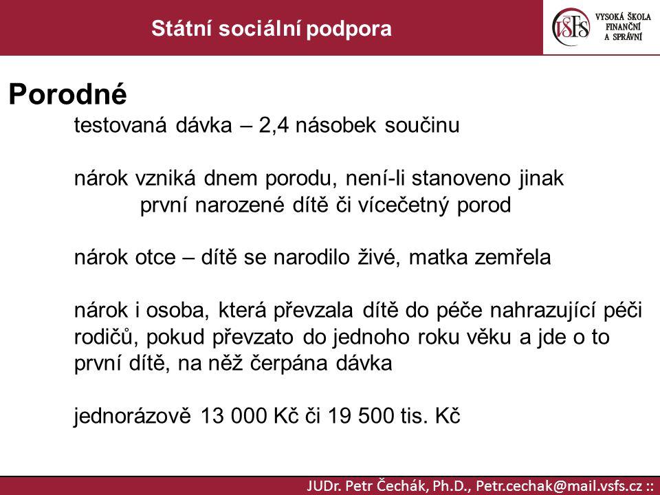 JUDr. Petr Čechák, Ph.D., Petr.cechak@mail.vsfs.cz :: Státní sociální podpora Porodné testovaná dávka – 2,4 násobek součinu nárok vzniká dnem porodu,