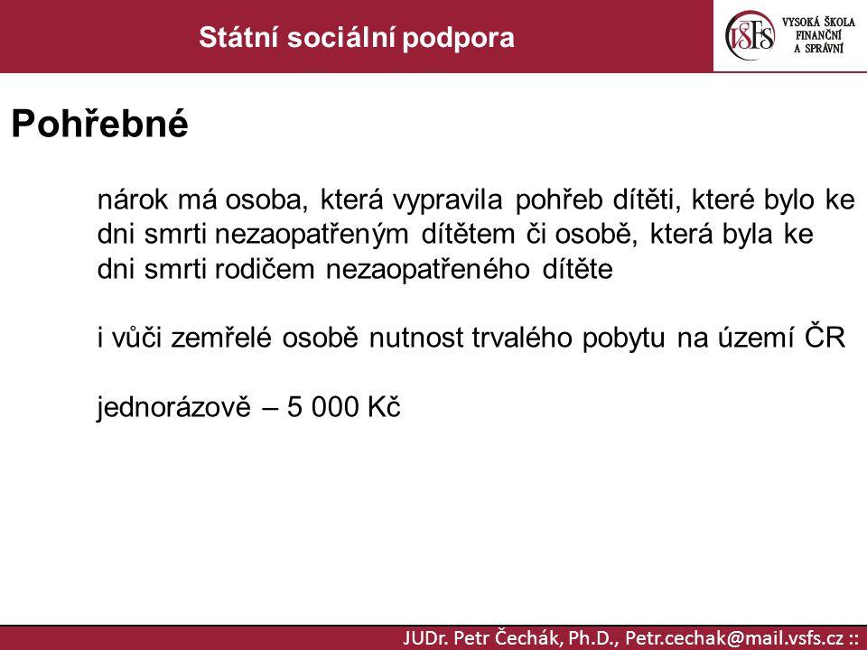 JUDr. Petr Čechák, Ph.D., Petr.cechak@mail.vsfs.cz :: Státní sociální podpora Pohřebné nárok má osoba, která vypravila pohřeb dítěti, které bylo ke dn