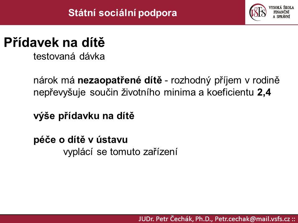 JUDr. Petr Čechák, Ph.D., Petr.cechak@mail.vsfs.cz :: Státní sociální podpora Přídavek na dítě testovaná dávka nárok má nezaopatřené dítě - rozhodný p