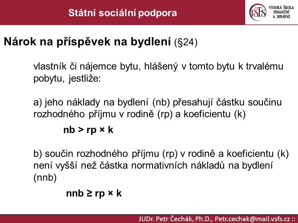 JUDr. Petr Čechák, Ph.D., Petr.cechak@mail.vsfs.cz :: Státní sociální podpora Nárok na příspěvek na bydlení (§24) vlastník či nájemce bytu, hlášený v