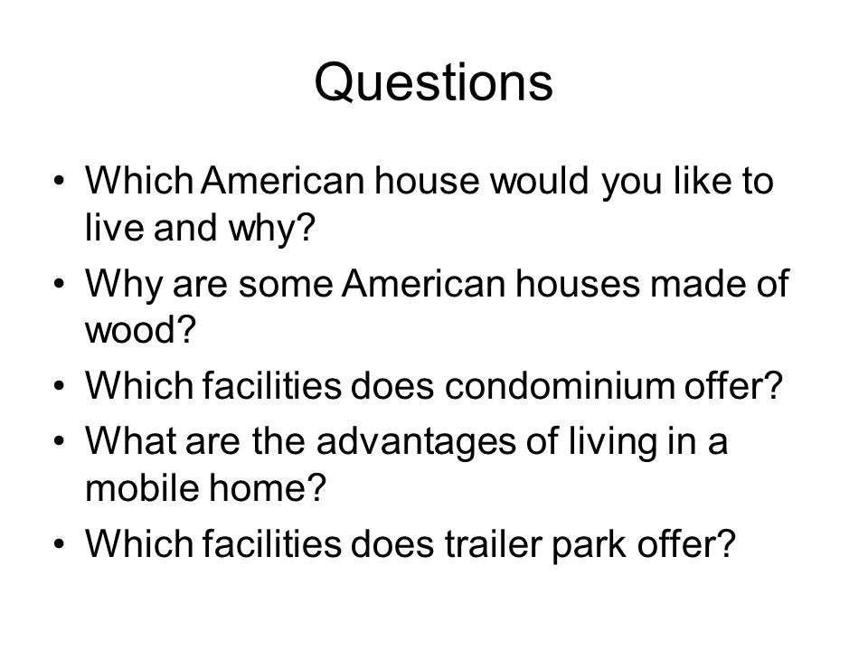 Questions Which American house would you like to live and why? Why are some American houses made of wood? Which facilities does condominium offer? Wha