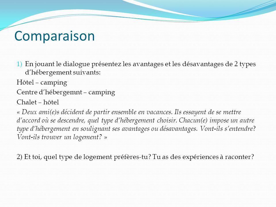 Comparaison 1) En jouant le dialogue présentez les avantages et les désavantages de 2 types d'hébergement suivants: Hôtel – camping Centre d'hébergemnt – camping Chalet – hôtel « Deux ami(e)s décident de partir ensemble en vacances.