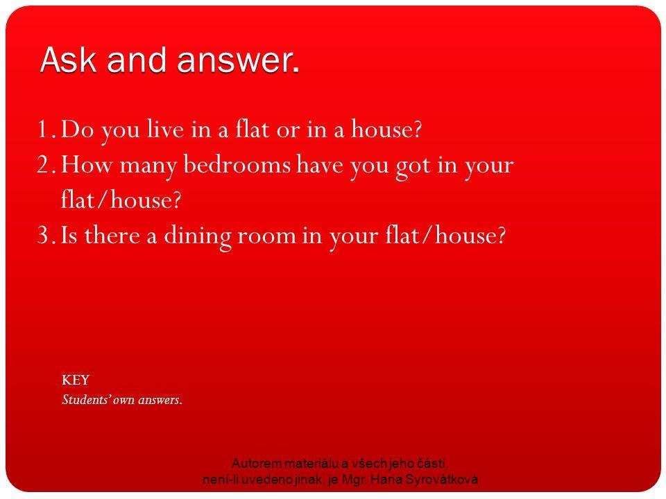 Ask and answer. Autorem materiálu a všech jeho částí, není-li uvedeno jinak, je Mgr. Hana Syrovátková 1.Do you live in a flat or in a house? 2.How man